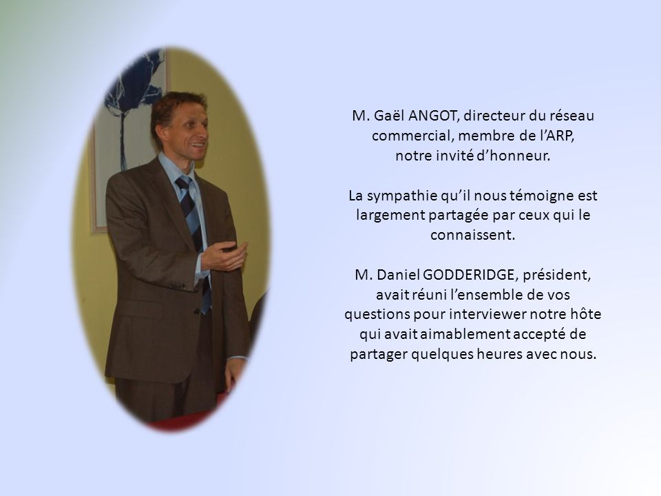 M. Gaël ANGOT, directeur du réseau commercial, membre de lARP, notre invité dhonneur. La sympathie quil nous témoigne est largement partagée par ceux