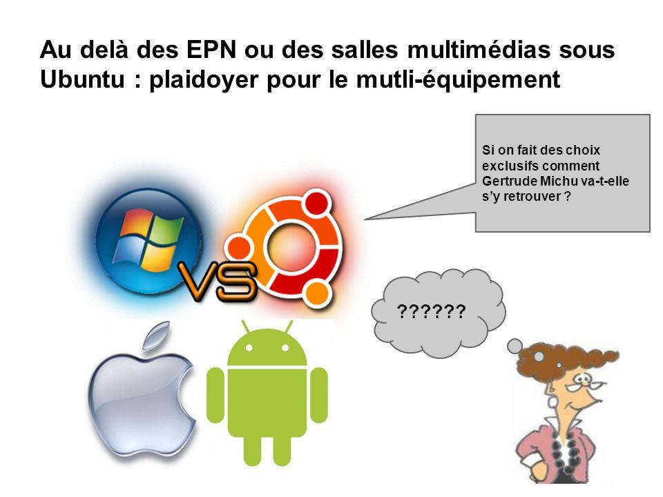 Au delà des EPN ou des salles multimédias sous Ubuntu : plaidoyer pour le mutli-équipement Si on fait des choix exclusifs comment Gertrude Michu va-t-