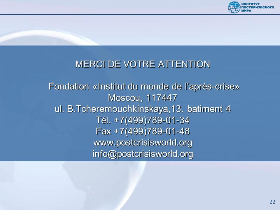 22 MERCI DE VOTRE ATTENTION Fondation «Institut du monde de laprès-crise» Moscou, 117447 ul. B.Tcheremouchkinskaya,13. batiment 4 Tél. +7(499)789-01-3