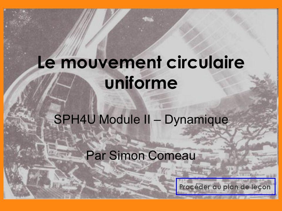 Le mouvement circulaire uniforme SPH4U Module II – Dynamique Par Simon Comeau Procéder au plan de leçon