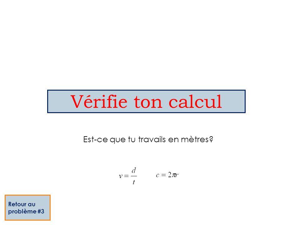 Vérifie ton calcul Retour au problème #3 Est-ce que tu travails en mètres?