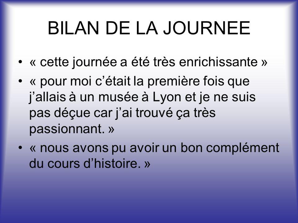 BILAN DE LA JOURNEE « cette journée a été très enrichissante » « pour moi cétait la première fois que jallais à un musée à Lyon et je ne suis pas déçue car jai trouvé ça très passionnant.