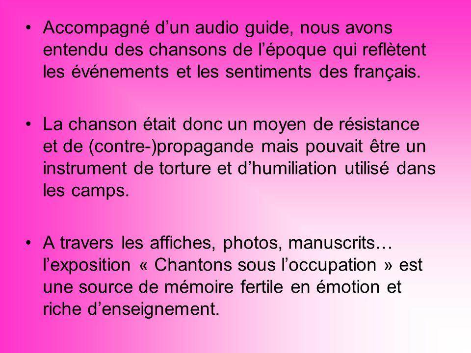 Accompagné dun audio guide, nous avons entendu des chansons de lépoque qui reflètent les événements et les sentiments des français.