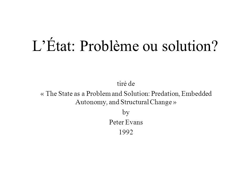 LÉtat: Problème ou solution? tiré de « The State as a Problem and Solution: Predation, Embedded Autonomy, and Structural Change » by Peter Evans 1992