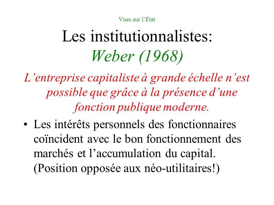 Vues sur lÉtat Les institutionnalistes: Weber (1968) Lentreprise capitaliste à grande échelle nest possible que grâce à la présence dune fonction publique moderne.