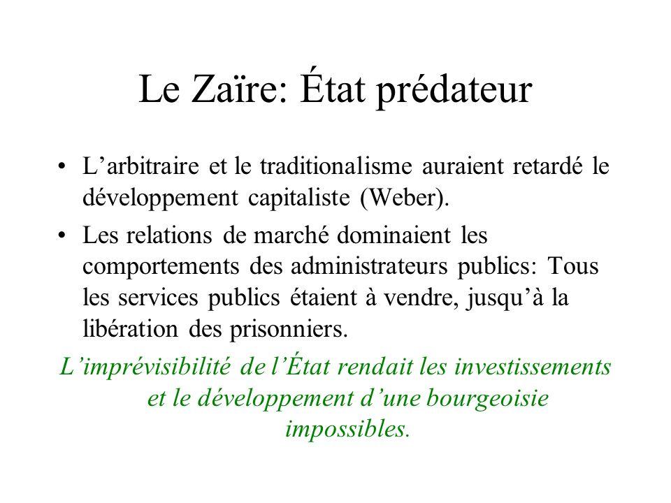 Le Zaïre: État prédateur Larbitraire et le traditionalisme auraient retardé le développement capitaliste (Weber). Les relations de marché dominaient l