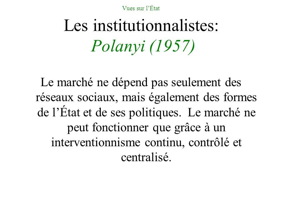 Vues sur lÉtat Les institutionnalistes: Polanyi (1957) Le marché ne dépend pas seulement des réseaux sociaux, mais également des formes de lÉtat et de ses politiques.