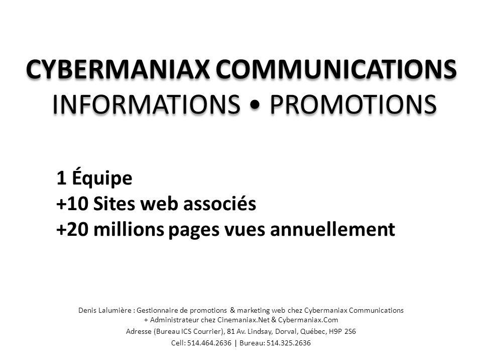 PRÉSENTATION & ASSOCIATIONS Denis Lalumière : Gestionnaire de promotions & marketing web chez Cybermaniax Communications + Administrateur chez Cinemaniax.Net & Cybermaniax.Com Adresse (Bureau ICS Courrier), 81 Av.