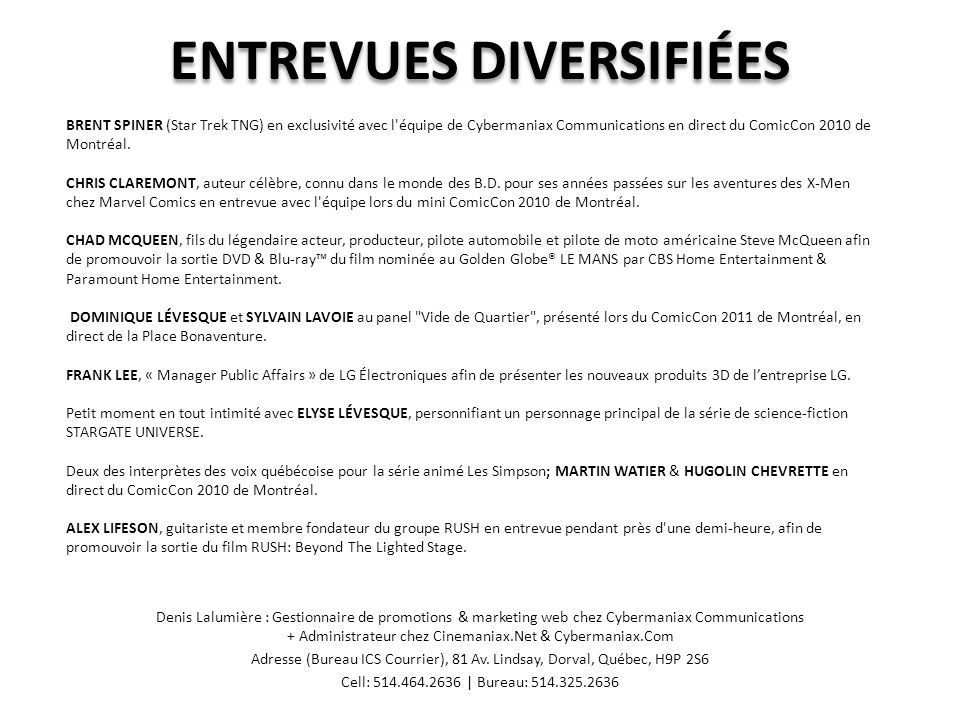 ENTREVUES DIVERSIFIÉES Denis Lalumière : Gestionnaire de promotions & marketing web chez Cybermaniax Communications + Administrateur chez Cinemaniax.Net & Cybermaniax.Com Adresse (Bureau ICS Courrier), 81 Av.