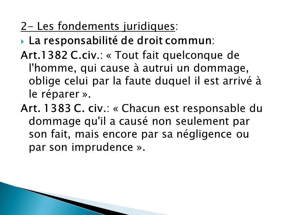 2- Les fondements juridiques: La responsabilité de droit commun: Art.1382 C.civ.: « Tout fait quelconque de l'homme, qui cause à autrui un dommage, ob