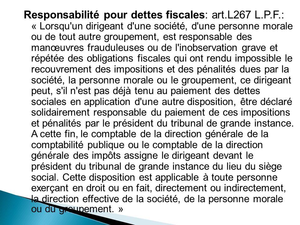 Responsabilité pour dettes fiscales: art.L267 L.P.F.: « Lorsqu'un dirigeant d'une société, d'une personne morale ou de tout autre groupement, est resp