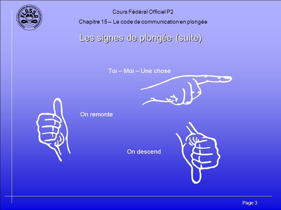 Cours Fédéral Officiel P2 Chapitre 15 – Le code de communication en plongée Page 3 Les signes de plongée (suite) Toi – Moi – Une chose On remonte On d