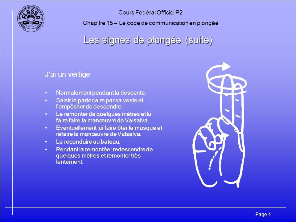 Cours Fédéral Officiel P2 Chapitre 15 – Le code de communication en plongée Page 4 Les signes de plongée (suite) J'ai un vertige Normalement pendant l
