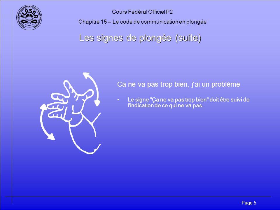 Cours Fédéral Officiel P2 Chapitre 15 – Le code de communication en plongée Page 5 Les signes de plongée (suite) Ca ne va pas trop bien, j'ai un probl