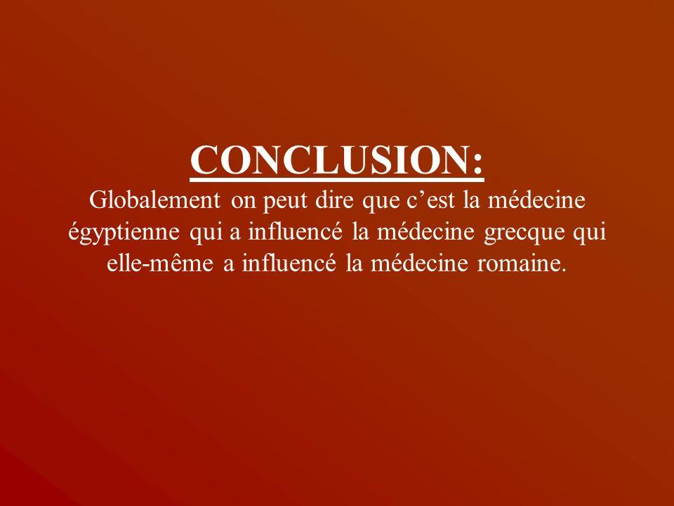 CONCLUSION: Globalement on peut dire que cest la médecine égyptienne qui a influencé la médecine grecque qui elle-même a influencé la médecine romaine