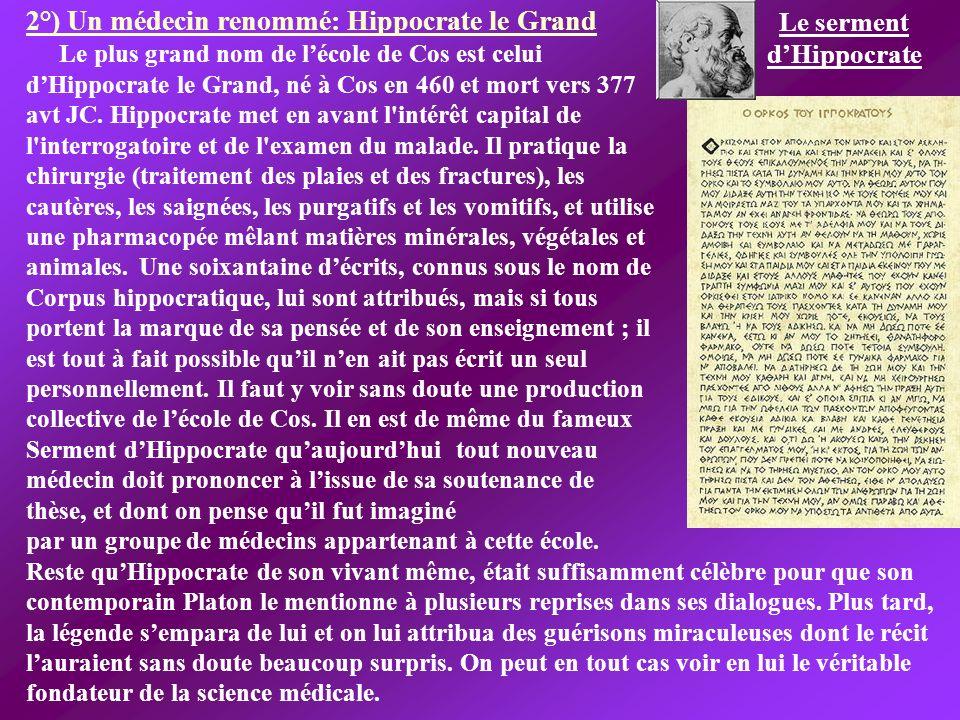 2°) Un médecin renommé: Hippocrate le Grand Le plus grand nom de lécole de Cos est celui dHippocrate le Grand, né à Cos en 460 et mort vers 377 avt JC