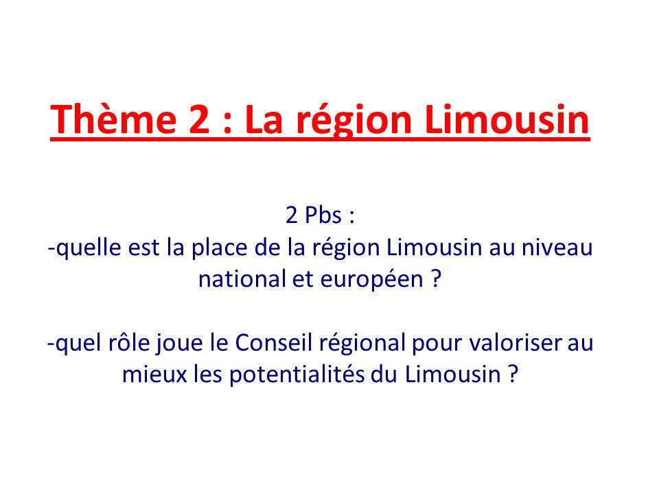 Thème 2 : La région Limousin 2 Pbs : -quelle est la place de la région Limousin au niveau national et européen ? -quel rôle joue le Conseil régional p