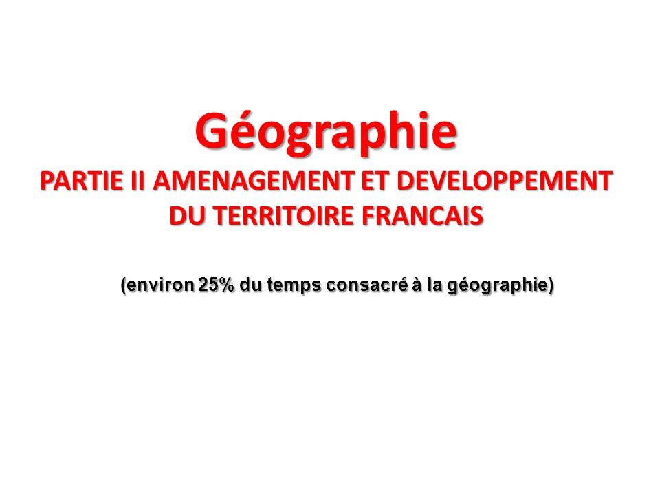 Géographie PARTIE II AMENAGEMENT ET DEVELOPPEMENT DU TERRITOIRE FRANCAIS (environ 25% du temps consacré à la géographie) (environ 25% du temps consacr