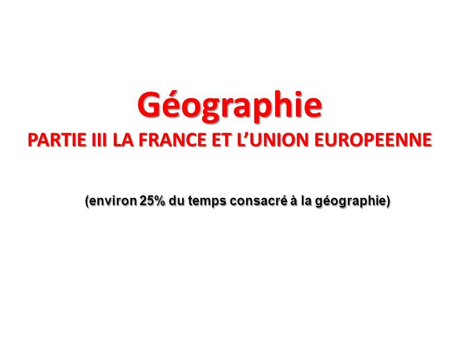 Géographie PARTIE III LA FRANCE ET LUNION EUROPEENNE (environ 25% du temps consacré à la géographie) (environ 25% du temps consacré à la géographie)