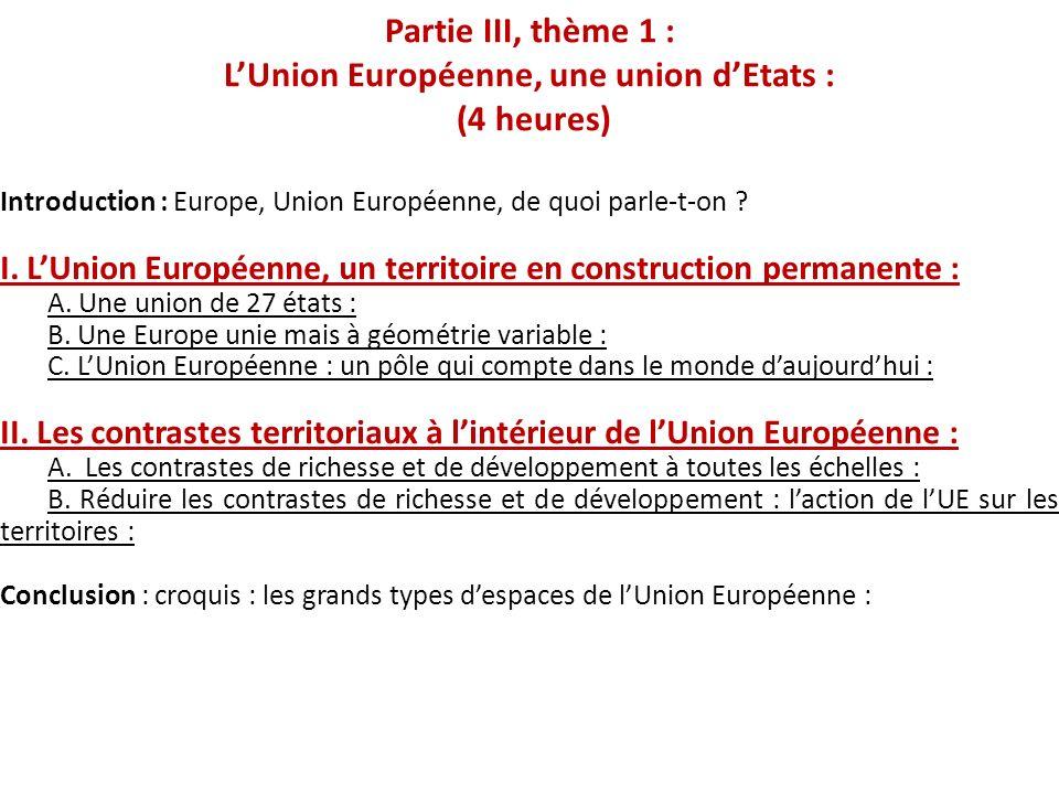 Partie III, thème 1 : LUnion Européenne, une union dEtats : (4 heures) Introduction : Europe, Union Européenne, de quoi parle-t-on ? I. LUnion Europée