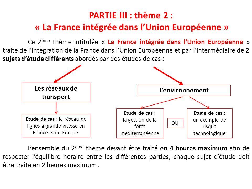 PARTIE III : thème 2 : « La France intégrée dans lUnion Européenne » Lensemble du 2 ème thème devant être traité en 4 heures maximum afin de respecter
