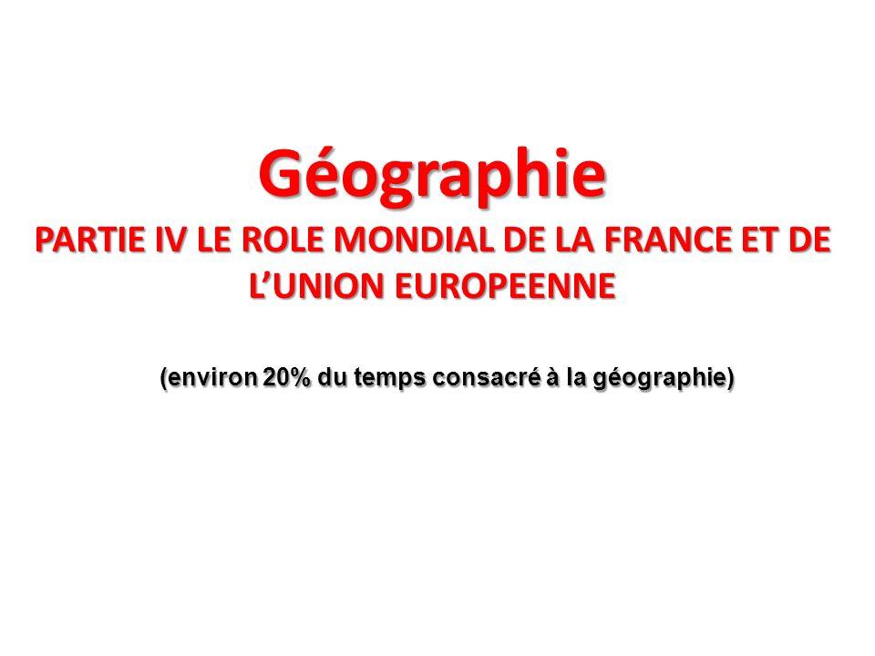 Géographie PARTIE IV LE ROLE MONDIAL DE LA FRANCE ET DE LUNION EUROPEENNE (environ 20% du temps consacré à la géographie) (environ 20% du temps consac