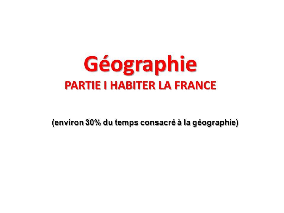 Géographie PARTIE I HABITER LA FRANCE (environ 30% du temps consacré à la géographie) (environ 30% du temps consacré à la géographie)