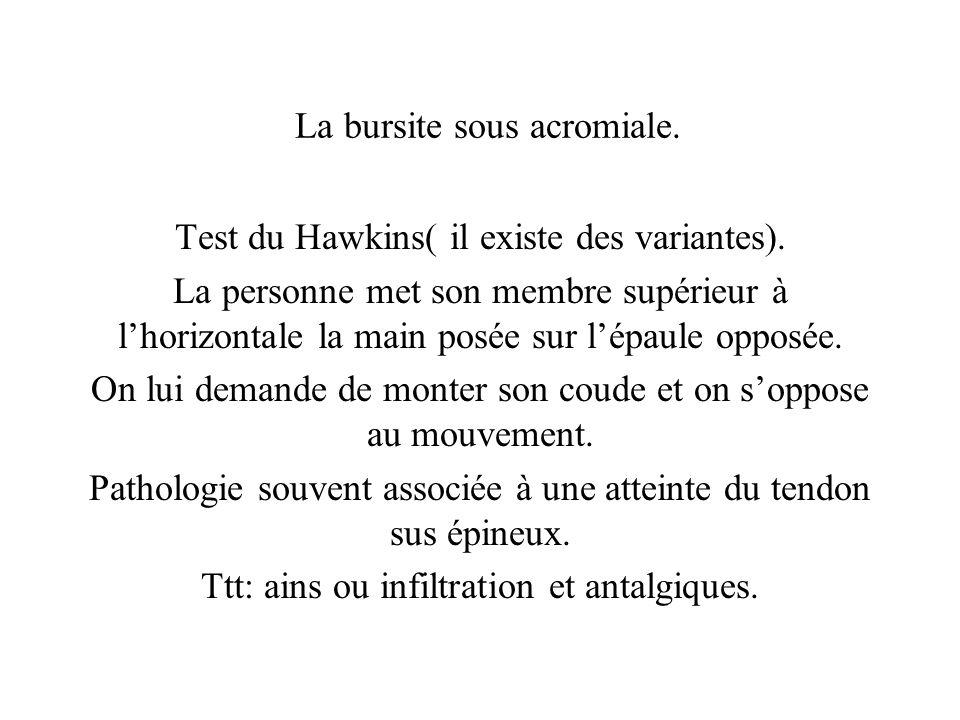 La bursite sous acromiale. Test du Hawkins( il existe des variantes). La personne met son membre supérieur à lhorizontale la main posée sur lépaule op