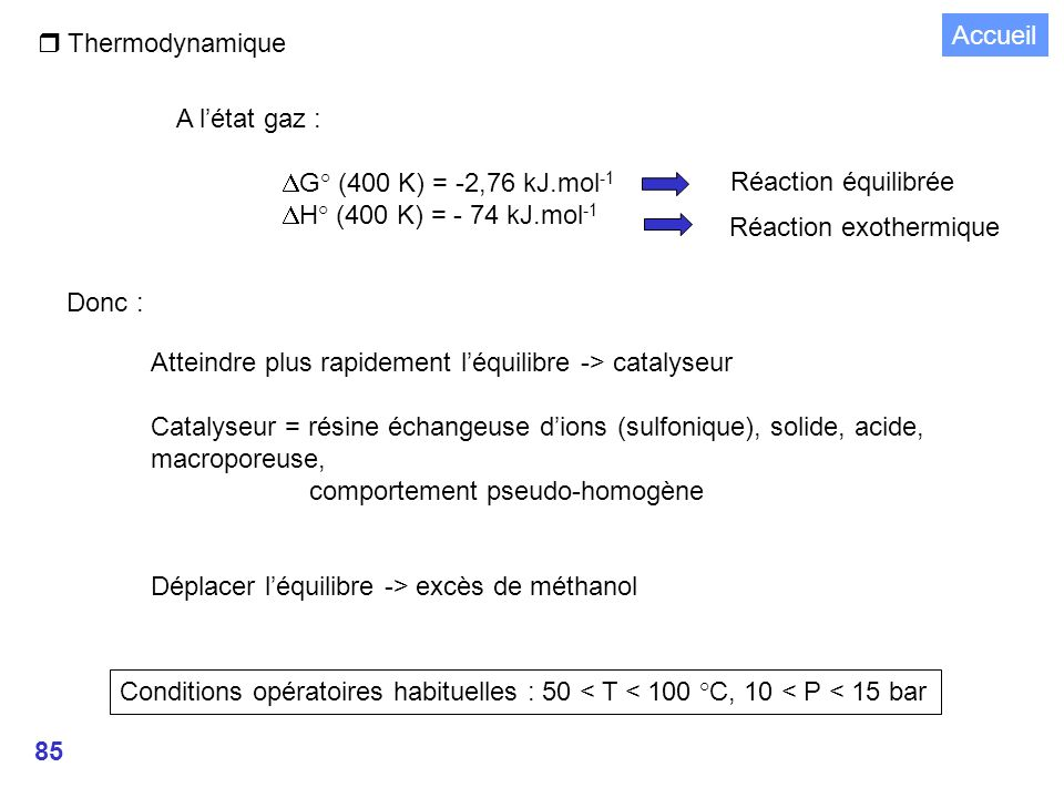 85 r Thermodynamique A létat gaz : G° (400 K) = -2,76 kJ.mol -1 H° (400 K) = - 74 kJ.mol -1 Réaction équilibrée Réaction exothermique Donc : Atteindre plus rapidement léquilibre -> catalyseur Catalyseur = résine échangeuse dions (sulfonique), solide, acide, macroporeuse, comportement pseudo-homogène Déplacer léquilibre -> excès de méthanol Conditions opératoires habituelles : 50 < T < 100 °C, 10 < P < 15 bar Accueil