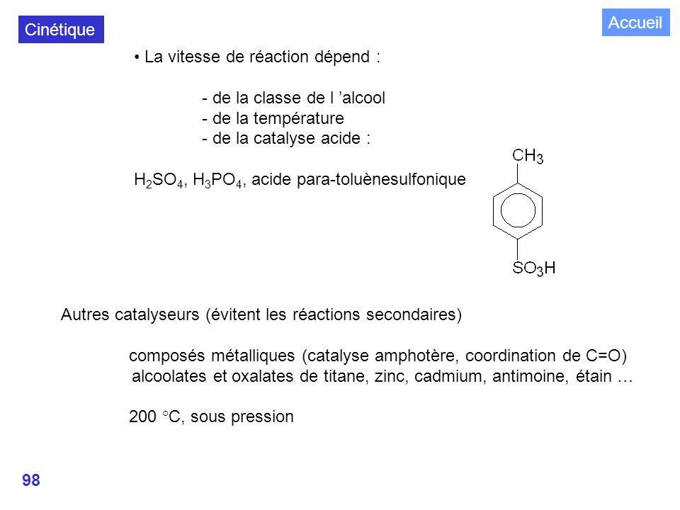 98 La vitesse de réaction dépend : - de la classe de l alcool - de la température - de la catalyse acide : H 2 SO 4, H 3 PO 4, acide para-toluènesulfonique Cinétique Autres catalyseurs (évitent les réactions secondaires) composés métalliques (catalyse amphotère, coordination de C=O) alcoolates et oxalates de titane, zinc, cadmium, antimoine, étain … 200 °C, sous pression Accueil