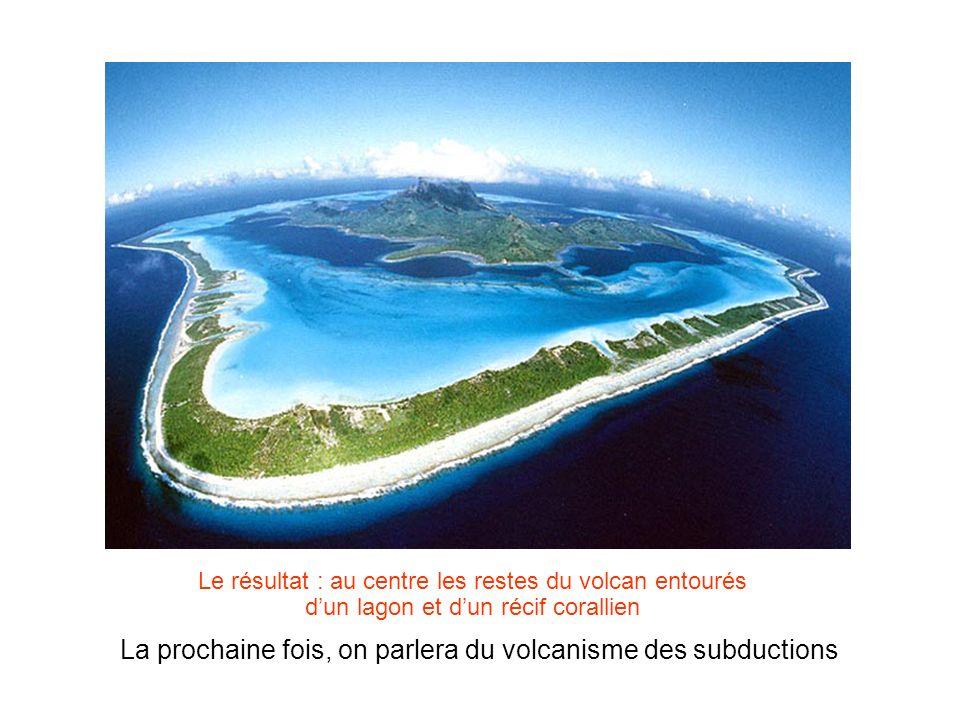 Le résultat : au centre les restes du volcan entourés dun lagon et dun récif corallien La prochaine fois, on parlera du volcanisme des subductions