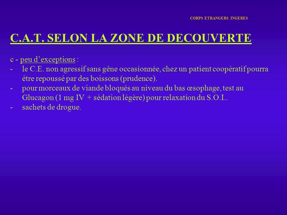 CORPS ETRANGERS INGERES C.A.T. SELON LA ZONE DE DECOUVERTE c - peu dexceptions : -le C.E. non agressif sans gêne occasionnée, chez un patient coopérat