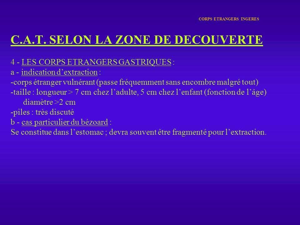 CORPS ETRANGERS INGERES C.A.T. SELON LA ZONE DE DECOUVERTE 4 - LES CORPS ETRANGERS GASTRIQUES : a - indication dextraction : -corps étranger vulnérant