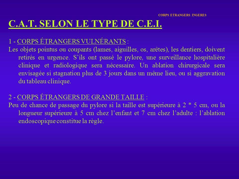 CORPS ETRANGERS INGERES C.A.T. SELON LE TYPE DE C.E.I. 1 - CORPS ÉTRANGERS VULNÉRANTS : Les objets pointus ou coupants (lames, aiguilles, os, arêtes),