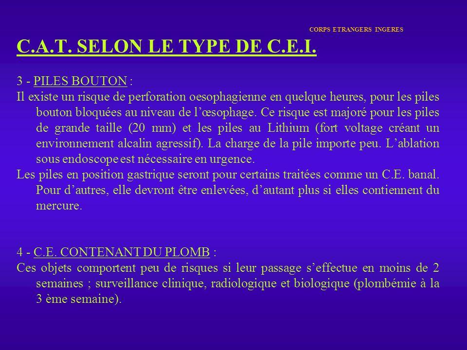 CORPS ETRANGERS INGERES C.A.T. SELON LE TYPE DE C.E.I. 3 - PILES BOUTON : Il existe un risque de perforation oesophagienne en quelque heures, pour les
