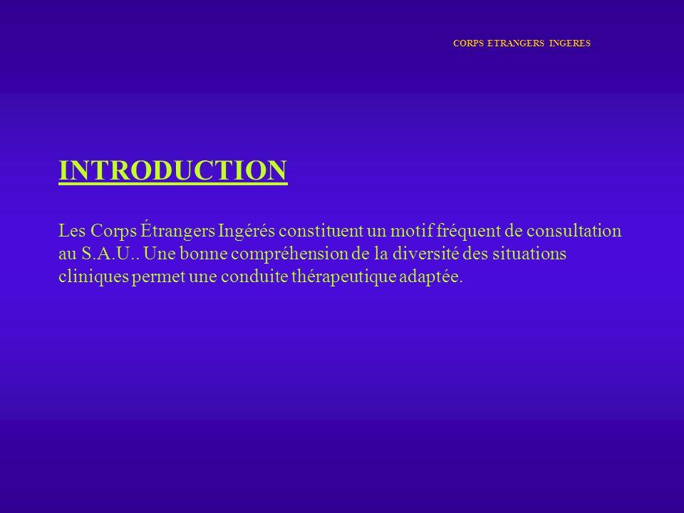 CORPS ETRANGERS INGERES INTRODUCTION Les Corps Étrangers Ingérés constituent un motif fréquent de consultation au S.A.U.. Une bonne compréhension de l