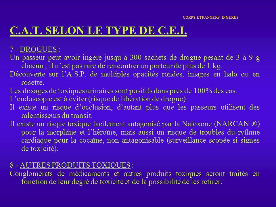 CORPS ETRANGERS INGERES C.A.T. SELON LE TYPE DE C.E.I. 7 - DROGUES : Un passeur peut avoir ingéré jusquà 300 sachets de drogue pesant de 3 à 9 g chacu