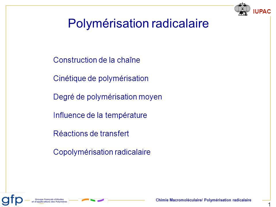 Chimie Macromoléculaire/ Polymérisation radicalaire IUPAC 2 Polymérisation radicalaire Principe général de la croissance des chaînes Polymérisabilité Polymérisation Amorçage, propagation Terminaison Transfert Cinétique de polymérisation Masses molaires moyennes Longueur cinétique des chaînes degrés de polymérisation instantané et moyen Influence de la température