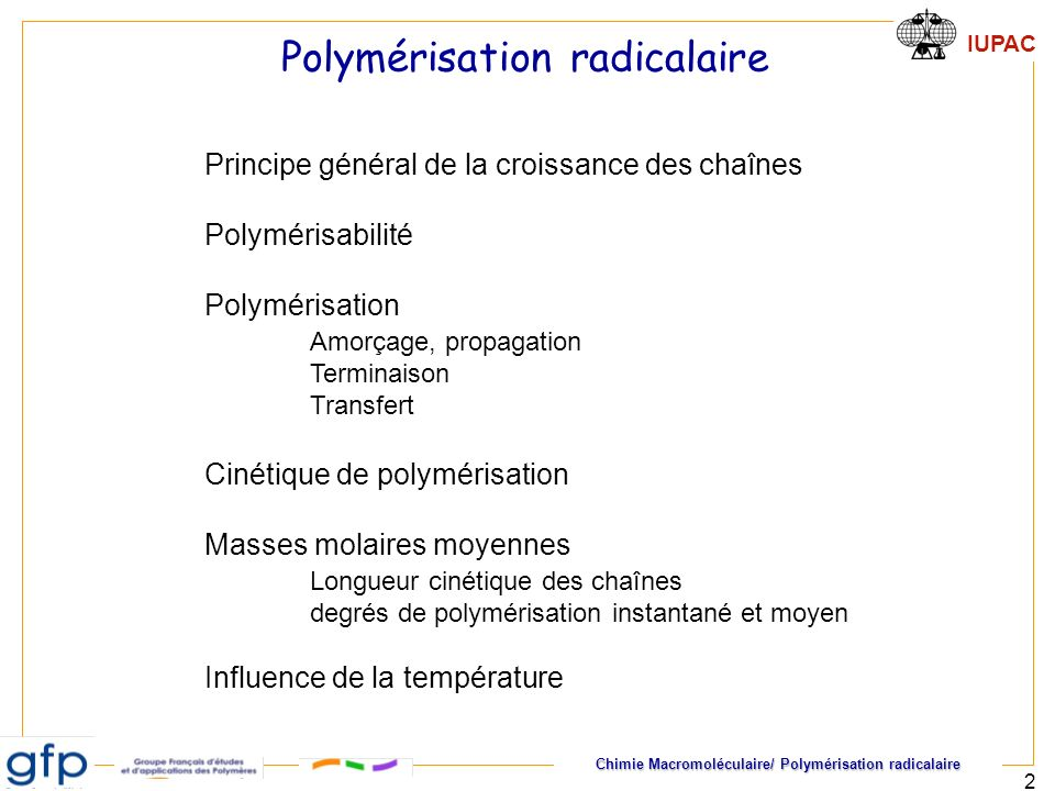 Chimie Macromoléculaire/ Polymérisation radicalaire IUPAC 3 Naissance : Amorçage efficacité Vie : Propagation Arrêt de la croissance Terminaison, transfert Longueur cinétique t 1s Amorçage, propagation, terminaison ou transfert sont des événements indépendants les uns des autres.