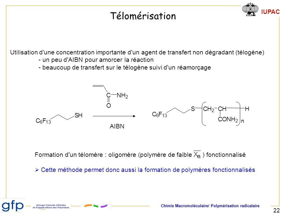 Chimie Macromoléculaire/ Polymérisation radicalaire IUPAC 22 C 6 F 13 SH C O NH 2 C 6 F 13 SCH 2 CHH CONH 2 n AIBN Utilisation d'une concentration imp