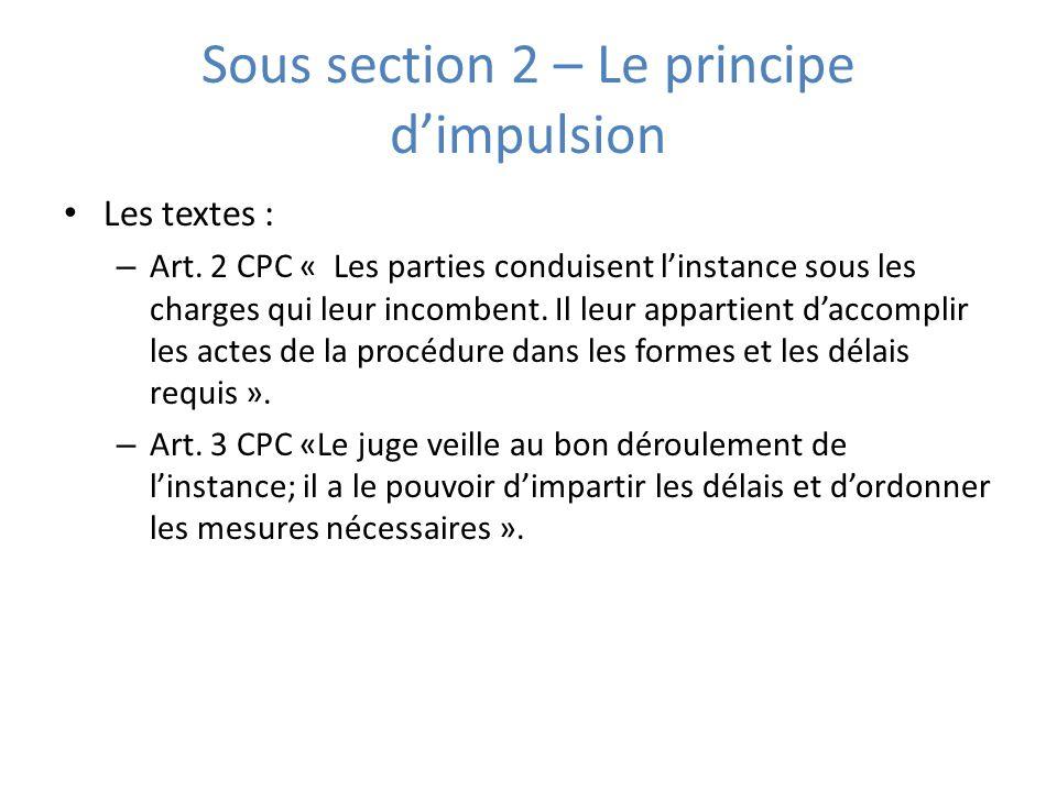 Sous section 2 – Le principe dimpulsion Les textes : – Art. 2 CPC « Les parties conduisent linstance sous les charges qui leur incombent. Il leur appa