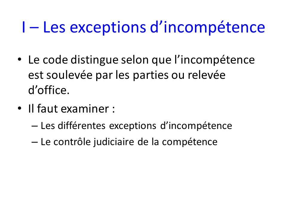 I – Les exceptions dincompétence Le code distingue selon que lincompétence est soulevée par les parties ou relevée doffice. Il faut examiner : – Les d