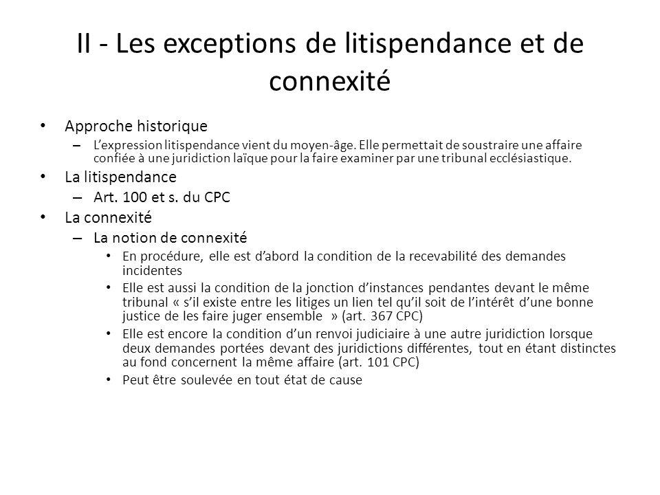 II - Les exceptions de litispendance et de connexité Approche historique – Lexpression litispendance vient du moyen-âge. Elle permettait de soustraire