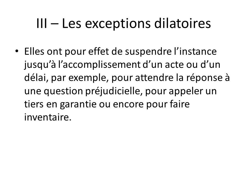 III – Les exceptions dilatoires Elles ont pour effet de suspendre linstance jusquà laccomplissement dun acte ou dun délai, par exemple, pour attendre la réponse à une question préjudicielle, pour appeler un tiers en garantie ou encore pour faire inventaire.