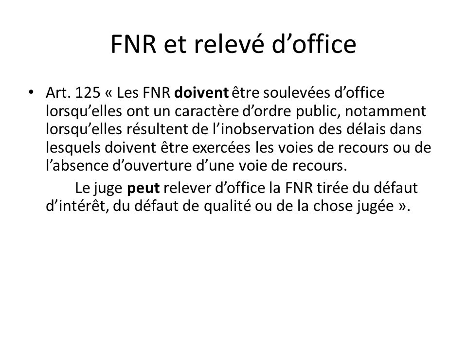 FNR et relevé doffice Art. 125 « Les FNR doivent être soulevées doffice lorsquelles ont un caractère dordre public, notamment lorsquelles résultent de