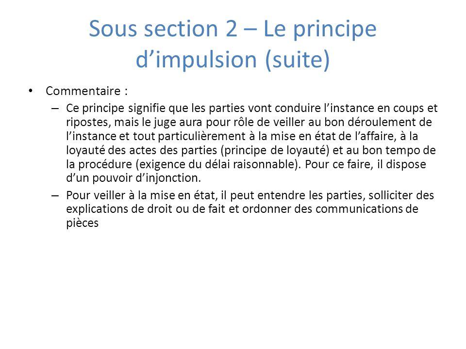 Sous section 2 – Le principe dimpulsion (suite) Commentaire : – Ce principe signifie que les parties vont conduire linstance en coups et ripostes, mai