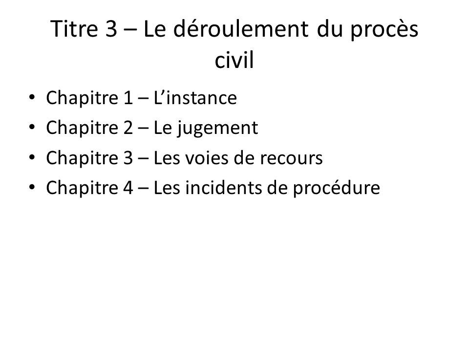 Titre 3 – Le déroulement du procès civil Chapitre 1 – Linstance Chapitre 2 – Le jugement Chapitre 3 – Les voies de recours Chapitre 4 – Les incidents