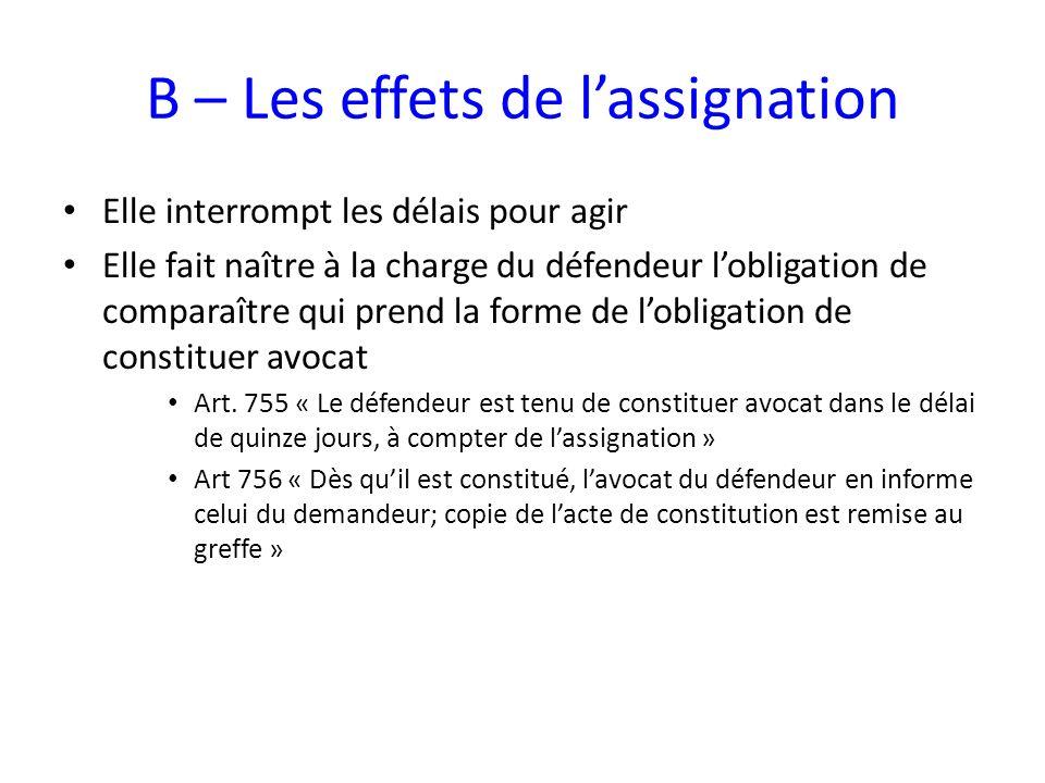 B – Les effets de lassignation Elle interrompt les délais pour agir Elle fait naître à la charge du défendeur lobligation de comparaître qui prend la forme de lobligation de constituer avocat Art.