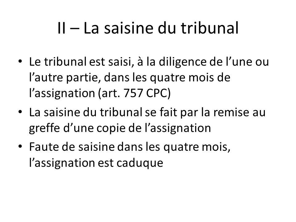 II – La saisine du tribunal Le tribunal est saisi, à la diligence de lune ou lautre partie, dans les quatre mois de lassignation (art. 757 CPC) La sai