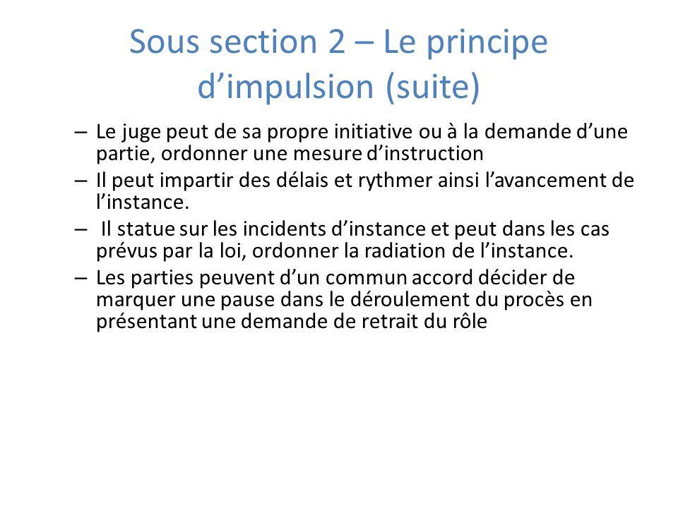 Sous section 2 – Le principe dimpulsion (suite) – Le juge peut de sa propre initiative ou à la demande dune partie, ordonner une mesure dinstruction – Il peut impartir des délais et rythmer ainsi lavancement de linstance.